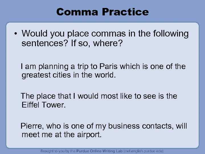 Comma Practice • Would you place commas in the following sentences? If so, where?