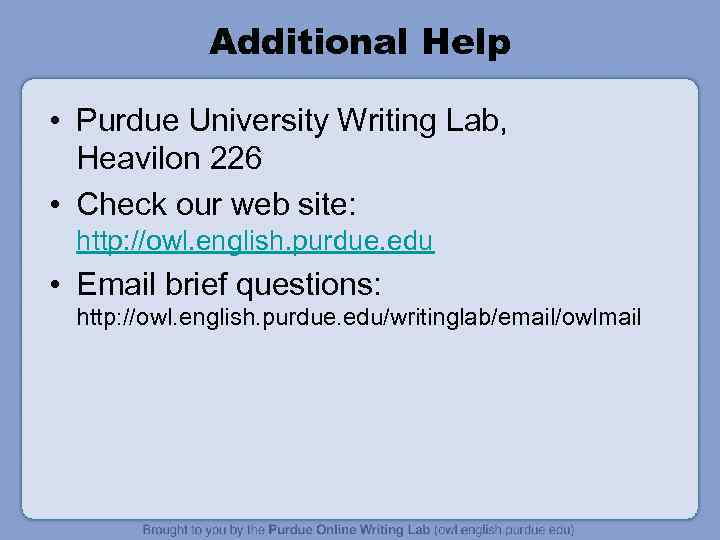 Additional Help • Purdue University Writing Lab, Heavilon 226 • Check our web site: