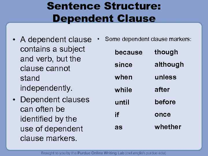 Sentence Structure: Dependent Clause • A dependent clause contains a subject and verb, but