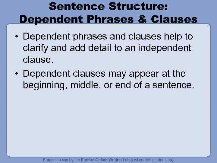 Sentence Structure: Dependent Phrases & Clauses • Dependent phrases and clauses help to clarify