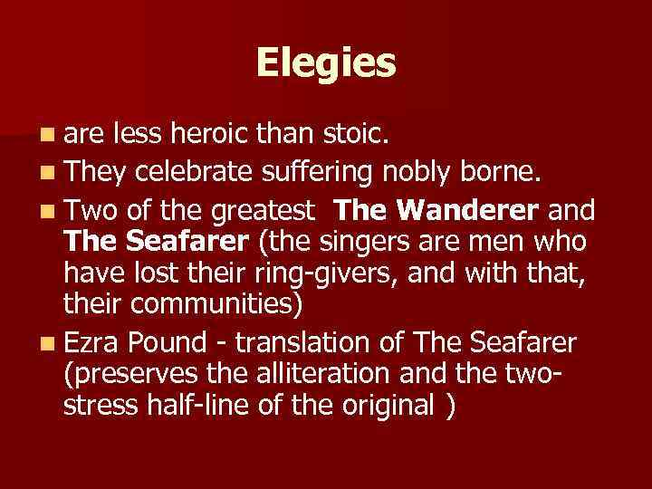 Elegies n are less heroic than stoic. n They celebrate suffering nobly borne. n