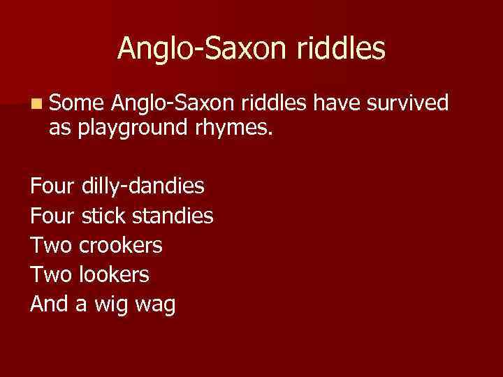 Anglo-Saxon riddles n Some Anglo-Saxon riddles have survived as playground rhymes. Four dilly-dandies Four