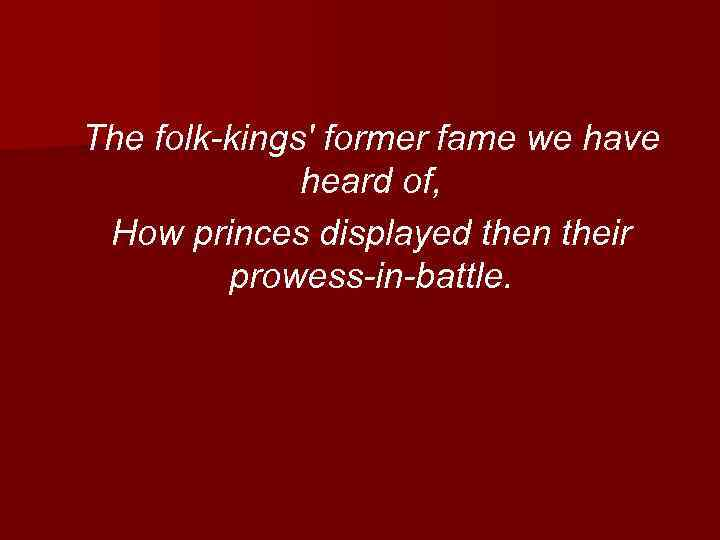 The folk-kings' former fame we have heard of, How princes displayed then their prowess-in-battle.