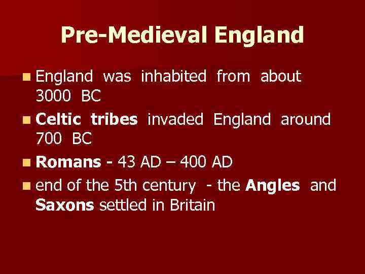 Pre-Medieval England n England was inhabited from about 3000 BC n Celtic tribes invaded