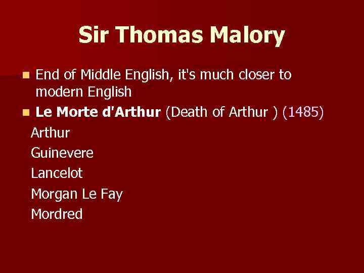 Sir Thomas Malory End of Middle English, it's much closer to modern English n