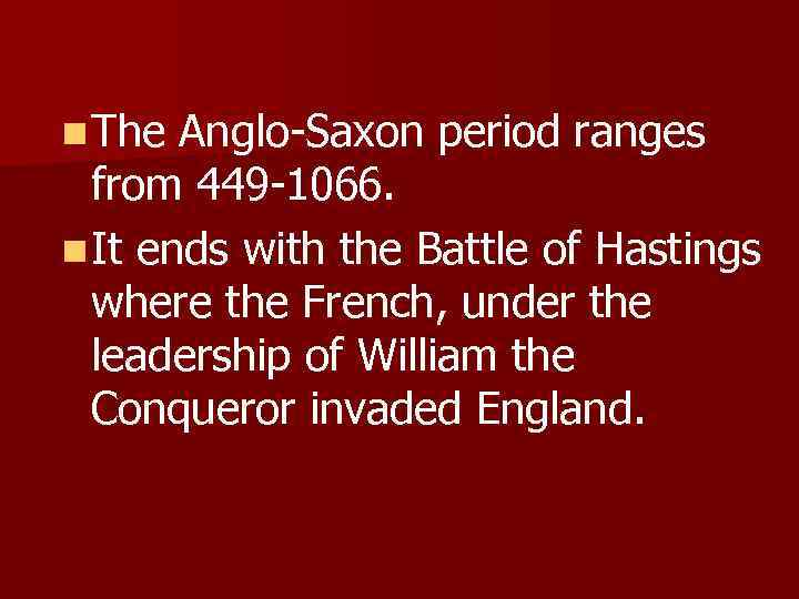 n The Anglo-Saxon period ranges from 449 -1066. n It ends with the Battle