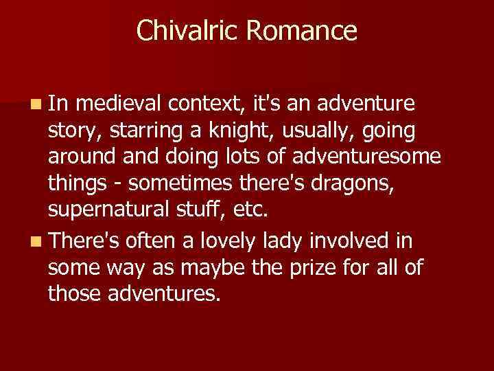 Chivalric Romance n In medieval context, it's an adventure story, starring a knight, usually,