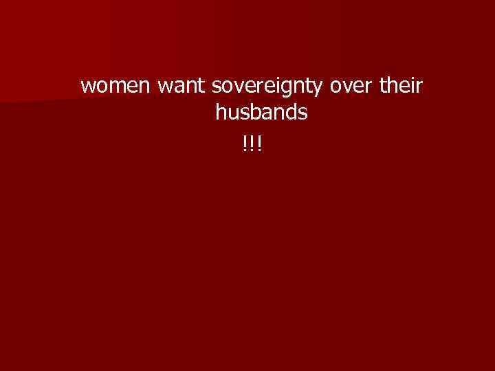 women want sovereignty over their husbands !!!