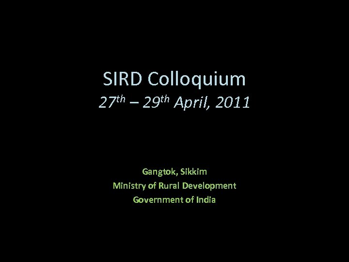 SIRD Colloquium 27 th – 29 th April, 2011 Gangtok, Sikkim Ministry of Rural