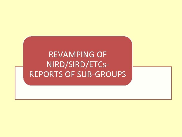 REVAMPING OF NIRD/SIRD/ETCs- REPORTS OF SUB-GROUPS