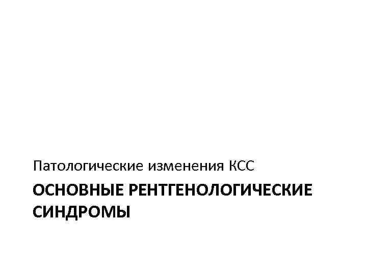 Патологические изменения КСС ОСНОВНЫЕ РЕНТГЕНОЛОГИЧЕСКИЕ СИНДРОМЫ