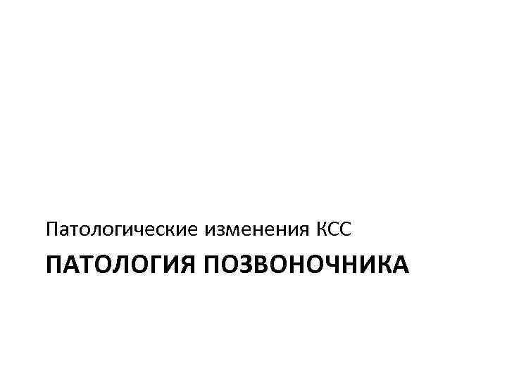 Патологические изменения КСС ПАТОЛОГИЯ ПОЗВОНОЧНИКА