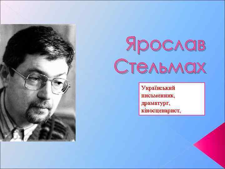 Ярослав Стельмах Український письменник, драматург, кіносценарист,