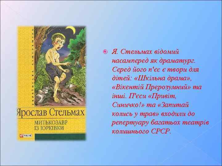 Я. Стельмах відомий насамперед як драматург. Серед його п'єс є твори для дітей: