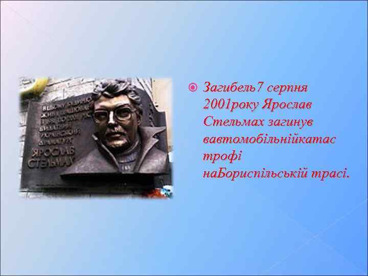 Загибель7 серпня 2001 року Ярослав Стельмах загинув вавтомобільнійкатас трофі на. Бориспільській трасі.
