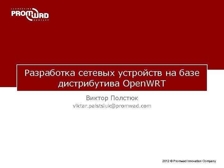 Разработка сетевых устройств на базе дистрибутива Open. WRT Виктор Полстюк viktar. palstsiuk@promwad. com 2012