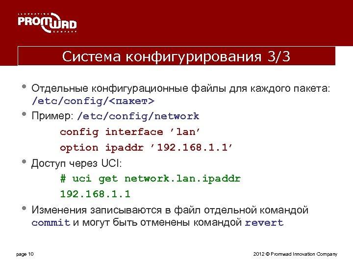 Система конфигурирования 3/3 • • Отдельные конфигурационные файлы для каждого пакета: /etc/config/<пакет> Пример: /etc/config/network