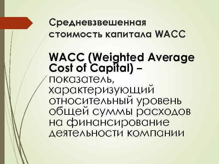 Средневзвешенная стоимость капитала WACC (Weighted Average Cost of Capital) – показатель, характеризующий относительный уровень