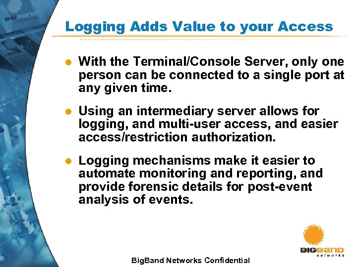 Logging Adds Value to your Access l With the Terminal/Console Server, only one person
