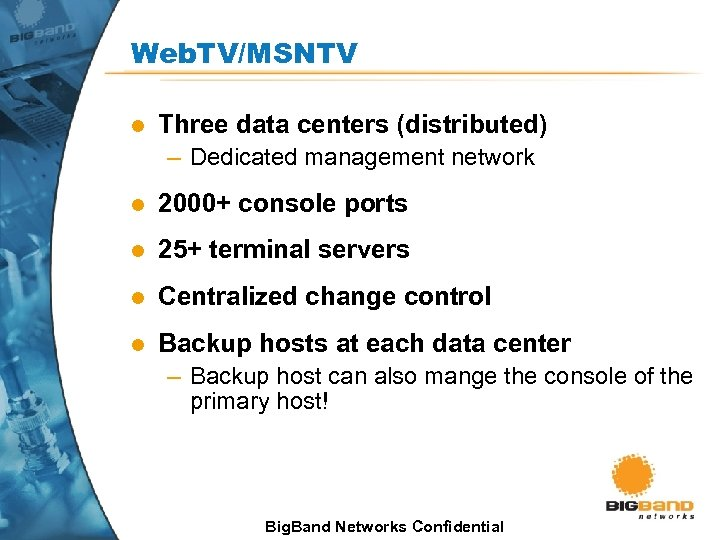 Web. TV/MSNTV l Three data centers (distributed) – Dedicated management network l 2000+ console