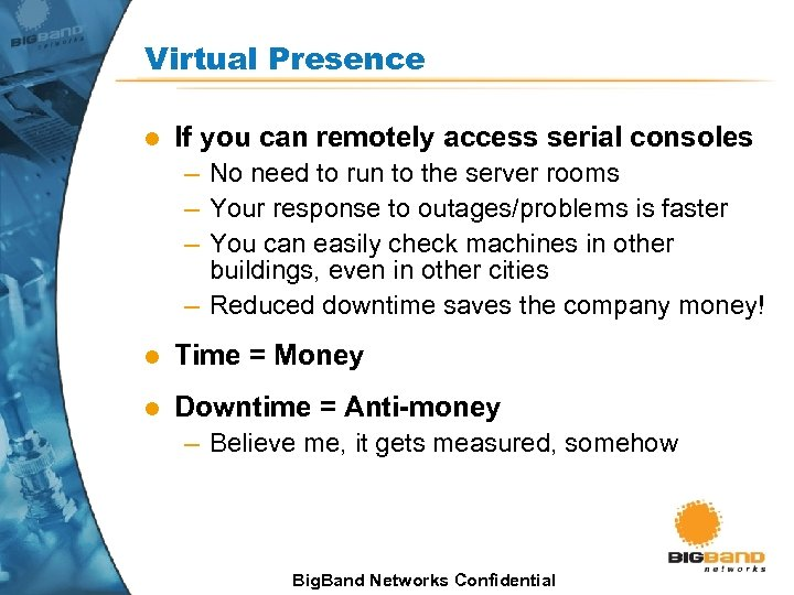 Virtual Presence l If you can remotely access serial consoles – No need to
