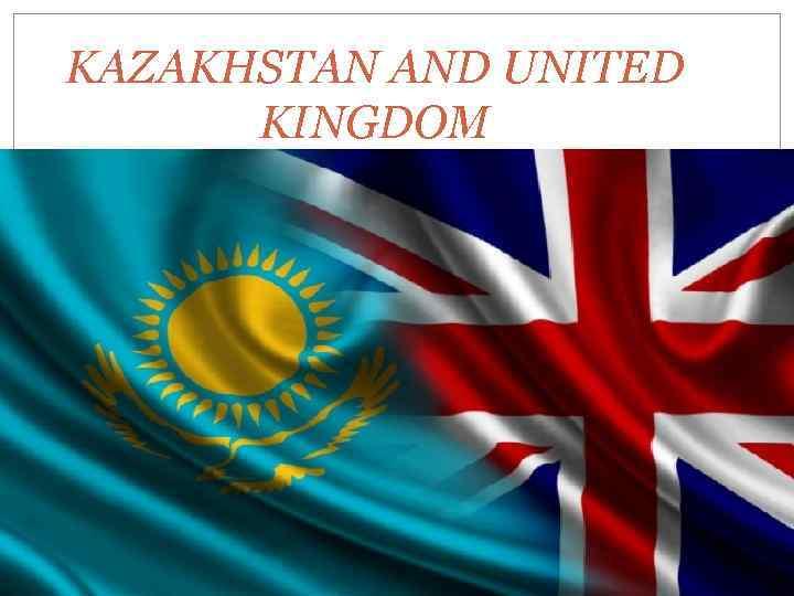 KAZAKHSTAN AND UNITED KINGDOM
