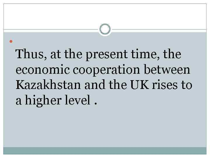 Thus, at the present time, the economic cooperation between Kazakhstan and the UK