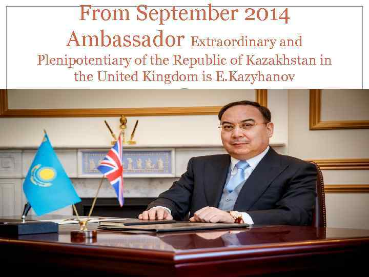 From September 2014 Ambassador Extraordinary and Plenipotentiary of the Republic of Kazakhstan in the