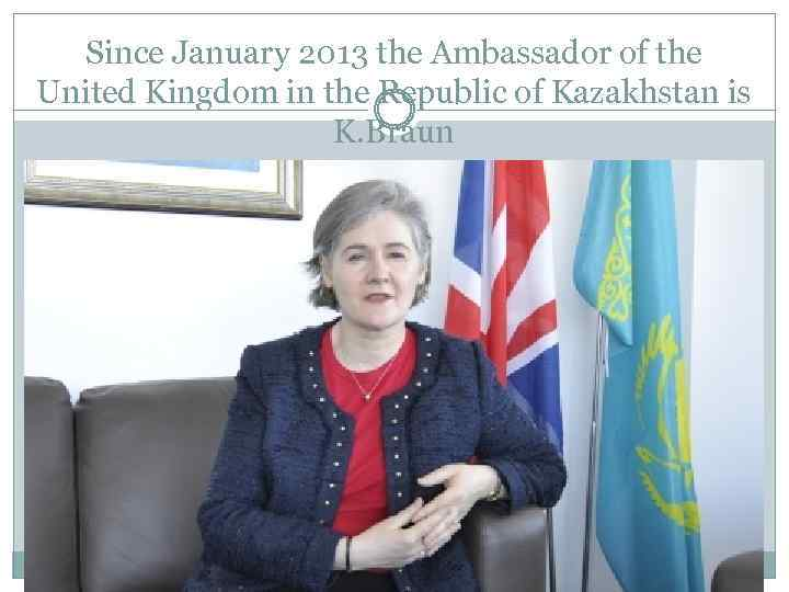 Since January 2013 the Ambassador of the United Kingdom in the Republic of Kazakhstan
