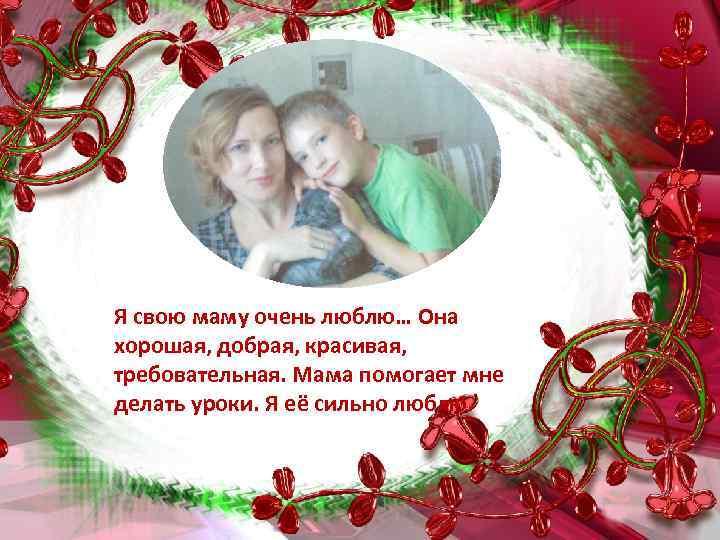 Я свою маму очень люблю… Она хорошая, добрая, красивая, требовательная. Мама помогает мне делать