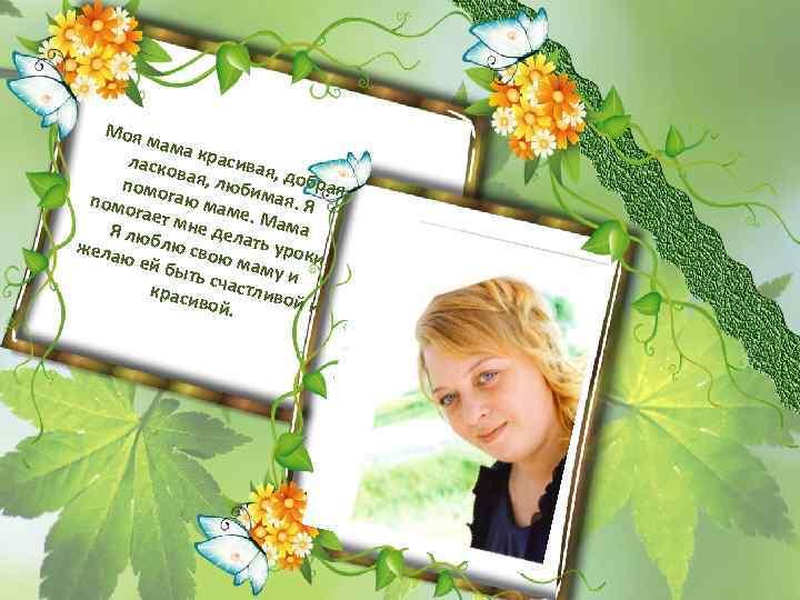 Моя мама ласко красивая в , помо ая, люби добрая, мая. гаю м помо