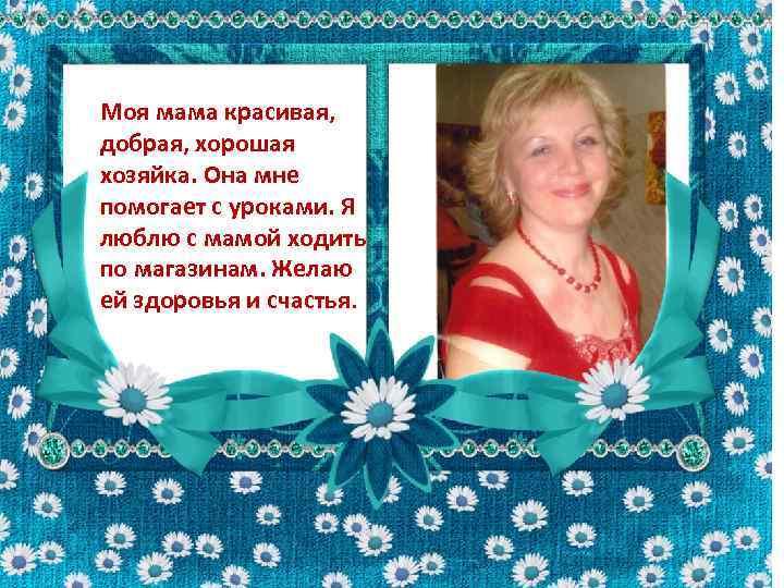 Моя мама красивая, добрая, хорошая хозяйка. Она мне помогает с уроками. Я люблю с
