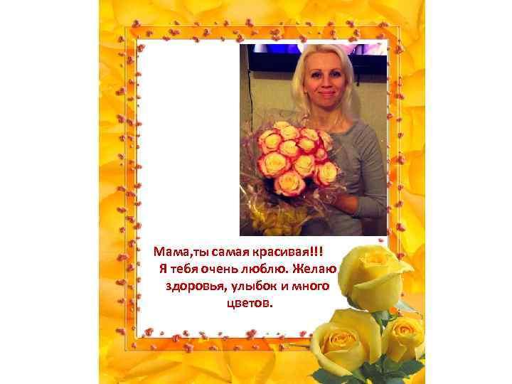 Мама, ты самая красивая!!! Я тебя очень люблю. Желаю здоровья, улыбок и много цветов.