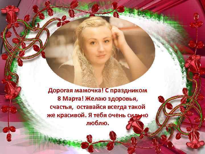 Дорогая мамочка! С праздником 8 Марта! Желаю здоровья, счастья, оставайся всегда такой же красивой.