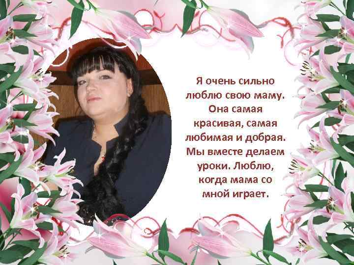 Я очень сильно люблю свою маму. Она самая красивая, самая любимая и добрая. Мы