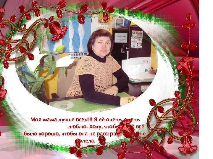 Моя мама лучше всех!!! Я её очень, очень люблю. Хочу, чтобы у неё всё