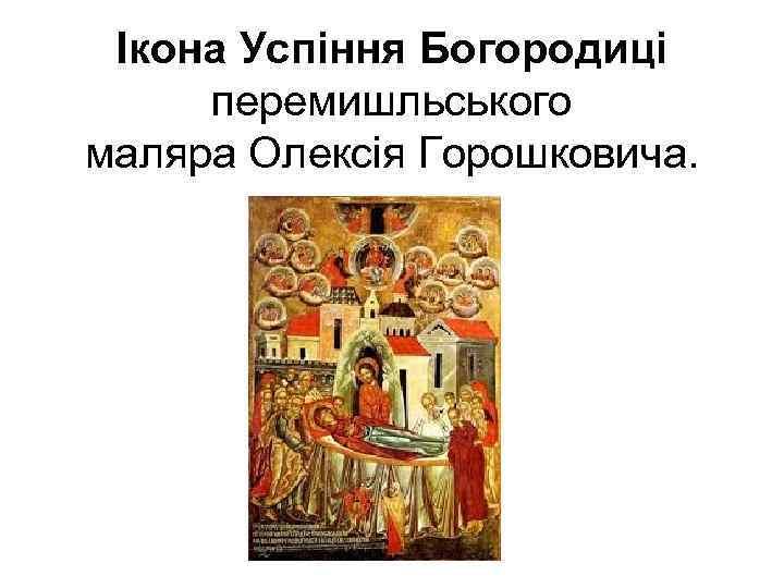 Ікона Успіння Богородиці перемишльського маляра Олексія Горошковича.