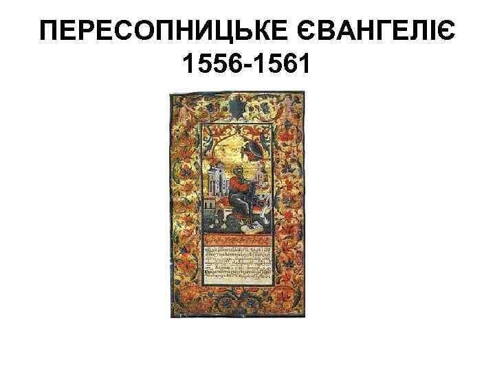 ПЕРЕСОПНИЦЬКЕ ЄВАНГЕЛІЄ 1556 -1561