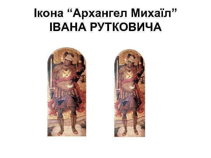 """Ікона """"Архангел Михаїл"""" ІВАНА РУТКОВИЧА"""
