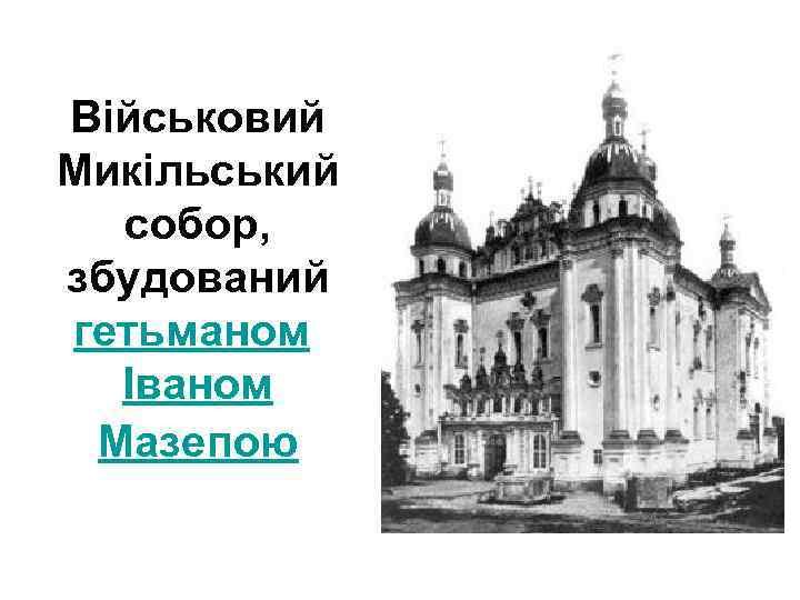 Військовий Микільський собор, збудований гетьманом Іваном Мазепою