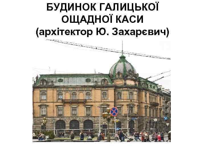БУДИНОК ГАЛИЦЬКОЇ ОЩАДНОЇ КАСИ (архітектор Ю. Захарєвич)