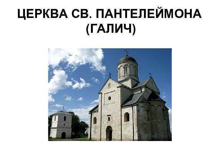 ЦЕРКВА СВ. ПАНТЕЛЕЙМОНА (ГАЛИЧ)