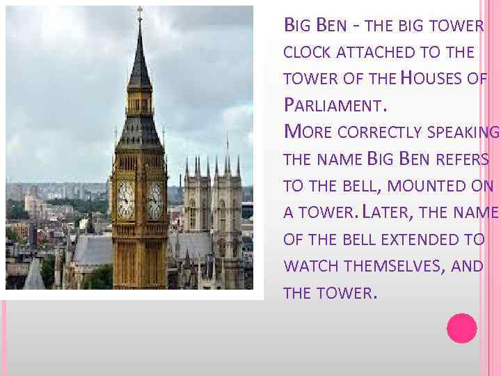 BIG BEN - THE BIG TOWER CLOCK ATTACHED TO THE TOWER OF THE HOUSES