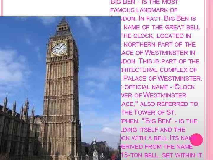 BIG BEN - IS THE MOST FAMOUS LANDMARK OF LONDON. IN FACT, BIG BEN