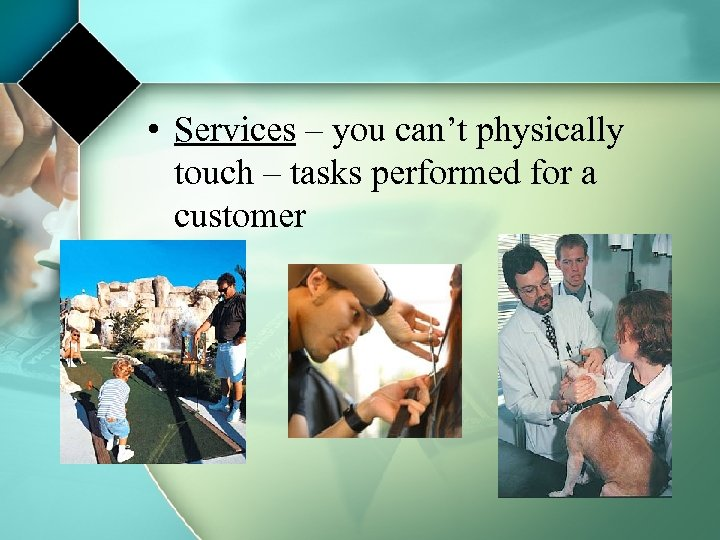 • Services – you can't physically touch – tasks performed for a customer