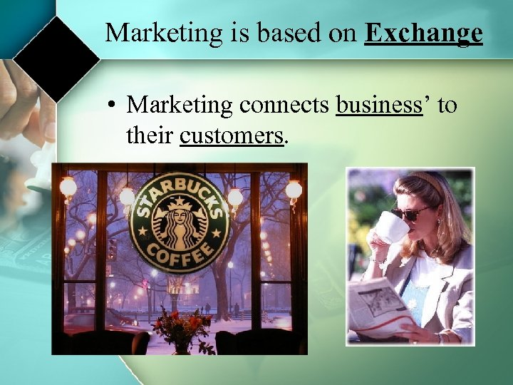 Marketing is based on Exchange • Marketing connects business' to their customers.