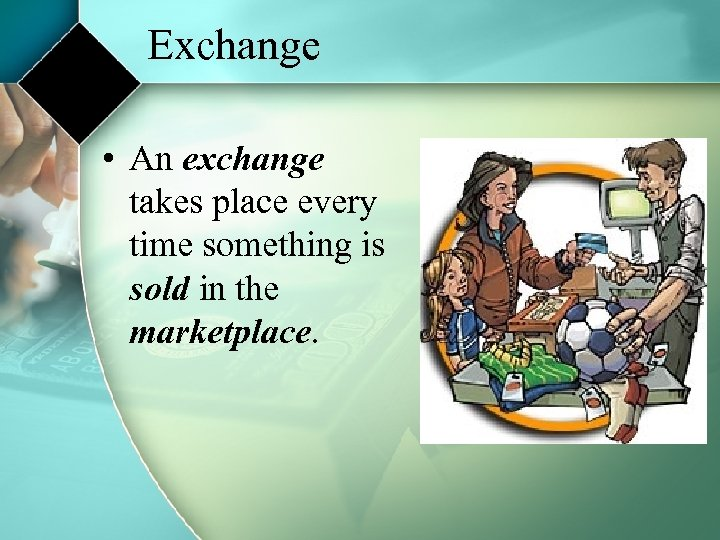 Exchange • An exchange takes place every time something is sold in the marketplace.