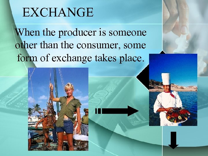 EXCHANGE When the producer is someone other than the consumer, some form of exchange