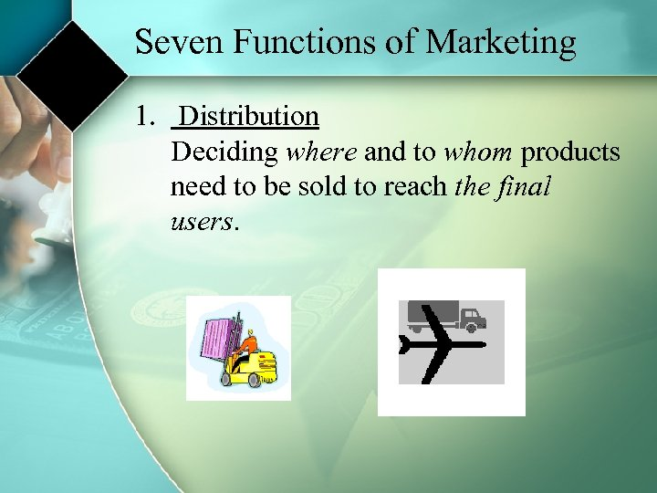 Seven Functions of Marketing 1. Distribution Deciding where and to whom products need to