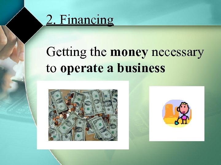 2. Financing Getting the money necessary to operate a business